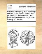 An ACT for Dividing and Inclosing Certain Open Fields, Lands, and Grounds, in the Township and Parish of Bishop Norton, in the County of Lincoln.