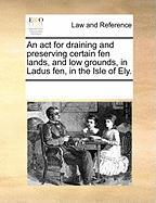 An ACT for Draining and Preserving Certain Fen Lands, and Low Grounds, in Ladus Fen, in the Isle of Ely.