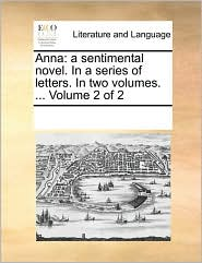 Anna: a sentimental novel. In a series of letters. In two volumes. ... Volume 2 of 2 - See Notes Multiple Contributors