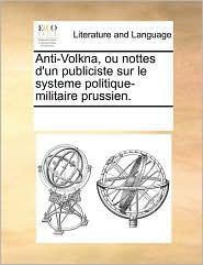 Anti-Volkna, ou nottes d'un publiciste sur le systeme politique-militaire prussien. - See Notes Multiple Contributors