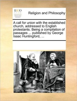 A call for union with the established church, addressed to English protestants. Being a compilation of passages. published by George Isaac Huntingford, . - See Notes Multiple Contributors