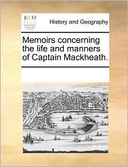 Memoirs Concerning The Life And Manners Of Captain Mackheath. - See Notes Multiple Contributors