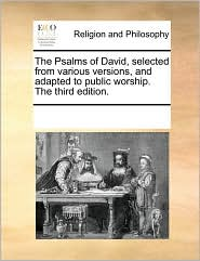 The Psalms of David, selected from various versions, and adapted to public worship. The third edition.