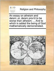 An essay on atheism and deism: or, deism prov'd to be worse than atheism; . And to which is added the being of God mathematically demonstrated. - See Notes Multiple Contributors