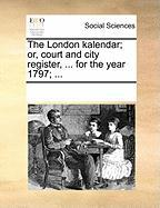 The London Kalendar; Or, Court and City Register, ... for the Year 1797; ...
