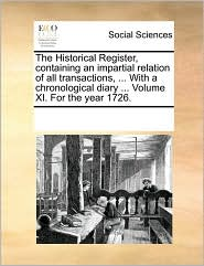The Historical Register, containing an impartial relation of all transactions, ... With a chronological diary ... Volume XI. For the year 1726. - See Notes Multiple Contributors