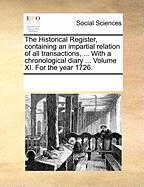 The Historical Register, Containing an Impartial Relation of All Transactions, ... with a Chronological Diary ... Volume XI. for the Year 1726.