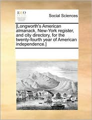[Longworth's American Almanack, New-York Register, And City Directory, For The Twenty-Fourth Year Of American Independence.] - See Notes Multiple Contributors
