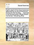 Eighth Report of the Commissioners Appointed by an Act of Parliament, to Enquire Into the Fees, ... Received in the Several Public Offices Therein Men