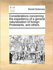 Considerations concerning the expediency of a general naturalization of foreign Protestants, and others. - See Notes Multiple Contributors