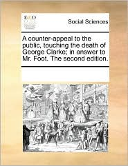 A counter-appeal to the public, touching the death of George Clarke; in answer to Mr. Foot. The second edition. - See Notes Multiple Contributors