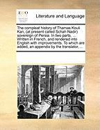 The Compleat History of Thamas Kouli Kan, (at Present Called Schah Nadir Sovereign of Persia. in Two Parts. ... Written in French, and Rendered Into E