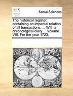 The Historical Register, Containing an Impartial Relation of All Transactions, ... with a Chronological Diary ... Volume VIII. for the Year 1723.
