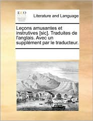 Le Ons Amusantes Et Instrutives [Sic]. Traduites De L'Anglais. Avec Un Suppl Ment Par Le Traducteur. - See Notes Multiple Contributors
