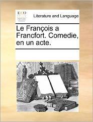 Le Fran Ois A Francfort. Comedie, En Un Acte. - See Notes Multiple Contributors