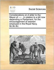 Considerations on A letter to the Mayor of ---- , in relation to a bill now depending in Parliament, for the encouragement of seamen employed in the Royal Navy, &c.&c.&c. - See Notes Multiple Contributors