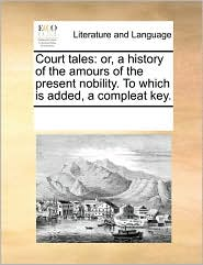 Court tales: or, a history of the amours of the present nobility. To which is added, a compleat key. - See Notes Multiple Contributors
