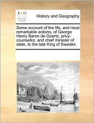 Some account of the life, and most remarkable actions, of George Henry Baron de Goertz, privy-counsellor, and chief minister of state, to the late King of Sweden. - See Notes Multiple Contributors