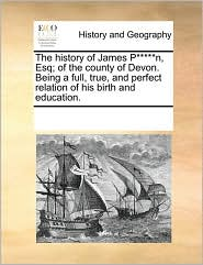 The history of James P*****n, Esq; of the county of Devon. Being a full, true, and perfect relation of his birth and education. - See Notes Multiple Contributors