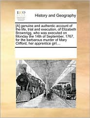 [A] genuine and authentic account of the life, trial and execution, of Elizabeth Brownrigg, who was executed on Monday the 14th of September, 1767, for the barbarous murder of Mary Clifford, her apprentice girl. - See Notes Multiple Contributors