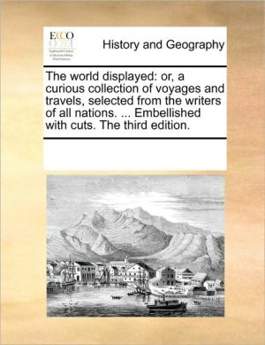 The world displayed: or, a curious collection of voyages and travels, selected from the writers of all nations. . Embellished with cuts. The third edition.
