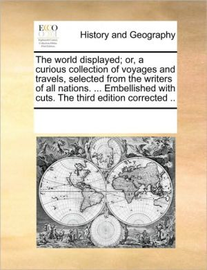 The world displayed; or, a curious collection of voyages and travels, selected from the writers of all nations. . Embellished with cuts. The third edition corrected.