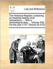 The Historical Register, containing an impartial relation of all transactions, . With a chronological diary. Volume XXII. For the year 1737. Volume 22 of 22 - See Notes Multiple Contributors
