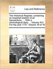 The Historical Register, containing an impartial relation of all transactions, ... With a chronological diary ... Volume XVI. For the year 1731. Volume 16 of 16 - See Notes Multiple Contributors