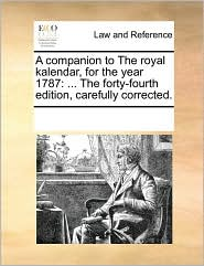 A companion to The royal kalendar, for the year 1787: . The forty-fourth edition, carefully corrected. - See Notes Multiple Contributors