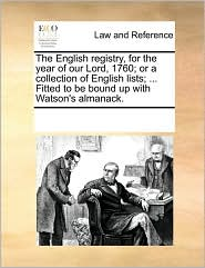 The English Registry, For The Year Of Our Lord, 1760; Or A Collection Of English Lists; ... Fitted To Be Bound Up With Watson's Almanack. - See Notes Multiple Contributors