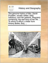 The genuine history of Mrs. Sarah Prydden, usually called, Sally Salisbury, and her gallants. Regularly containing, the real story of her life. ... To which is affix'd, a letter from Antony Boles, Esq; ... - See Notes Multiple Contributors