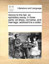 Advice to the Fair: An Epistolary Essay, in Three Parts: On Dress, Converse, and Marriage: Address'd to a Sister. - Multiple Contributors, See Notes