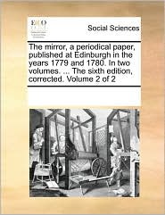 The mirror, a periodical paper, published at Edinburgh in the years 1779 and 1780. In two volumes. ... The sixth edition, corrected. Volume 2 of 2 - See Notes Multiple Contributors