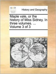 Maple Vale, Or The History Of Miss Sidney. In Three Volumes. ... Volume 3 Of 3 - See Notes Multiple Contributors