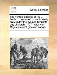 The humble address of the ... Lords ... presented to Her Majesty on Munday the two and twentieth day of March, 1707 . With Her Majesties most gracious answer. - See Notes Multiple Contributors