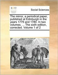 The mirror, a periodical paper, published at Edinburgh in the years 1779 and 1780. In two volumes. ... The sixth edition, corrected. Volume 1 of 2 - See Notes Multiple Contributors