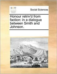 Honour retriv'd from faction: in a dialogue between Smith and Johnson. - See Notes Multiple Contributors