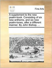 A supplement to the new psalm-book. Consisting of six new anthems, and six new psalm-tunes, after a different manner. By John Bishop, . - See Notes Multiple Contributors