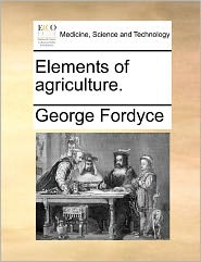 Elements Of Agriculture. - George Fordyce