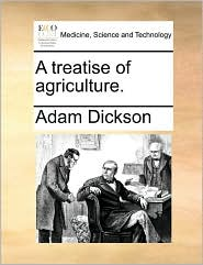 A treatise of agriculture. - Adam Dickson