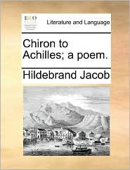 Chiron to Achilles; a poem. - Hildebrand Jacob