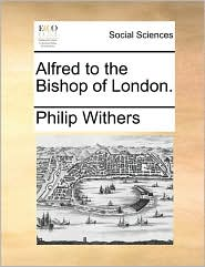 Alfred to the Bishop of London. - Philip Withers