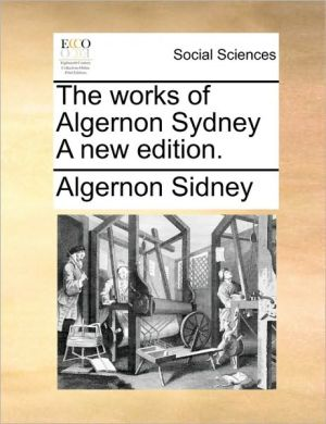 The works of Algernon Sydney A new edition. - Algernon Sidney