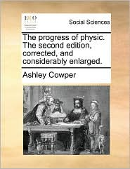The progress of physic. The second edition, corrected, and considerably enlarged. - Ashley Cowper