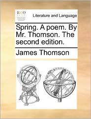 Spring. A poem. By Mr. Thomson. The second edition. - James Thomson