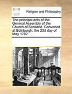 The Principal Acts of the General Assembly of the Church of Scotland. Convened at Edinburgh, the 23d Day of May 1782. ...