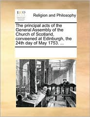 The principal acts of the General Assembly of the Church of Scotland, conveened at Edinburgh, the 24th day of May 1753. ... - See Notes Multiple Contributors