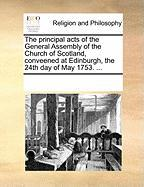 The Principal Acts of the General Assembly of the Church of Scotland, Conveened at Edinburgh, the 24th Day of May 1753. ...