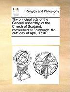 The Principal Acts of the General Assembly, of the Church of Scotland; Conveened at Edinburgh, the 26th Day of April, 1710 ...