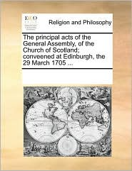 The principal acts of the General Assembly, of the Church of Scotland; conveened at Edinburgh, the 29 March 1705 ... - See Notes Multiple Contributors